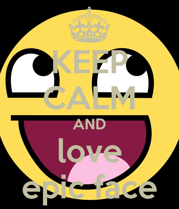 KEEP CALM AND love epic face - KEEP CALM AND CARRY ON Image Generator
